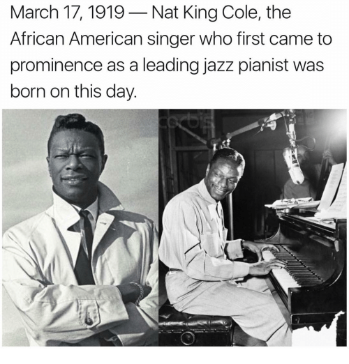 Memes, 🤖, and Jazz: March 17, 1919 Nat King Cole, the  African American singer who first came to  prominence as a leading jazz pianist was  born on this day