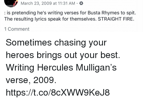Busta Rhymes, Fire, and Memes: March 23, 2009 at 11:31 AM  : is pretending he's writing verses for Busta Rhymes to spit.  The resulting lyrics speak for themselves. STRAIGHT FIRE  1 Comment Sometimes chasing your heroes brings out your best. Writing Hercules Mulligan's verse, 2009. https://t.co/8cXWW9KeJ8