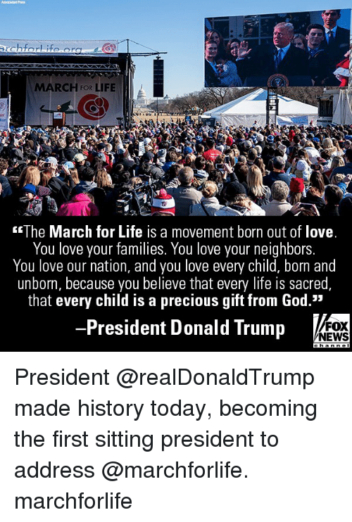 "Donald Trump, God, and Life: MARCH FOR LIFE  2  The March for Life is a movement born out of love  You love your families. You love your neighbors  You love our nation, and you love every child, born and  unborn, because you believe that every life is sacred  that every child is a precious gift from God.""  President Donald Trump  FOX  NEWS President @realDonaldTrump made history today, becoming the first sitting president to address @marchforlife. marchforlife"