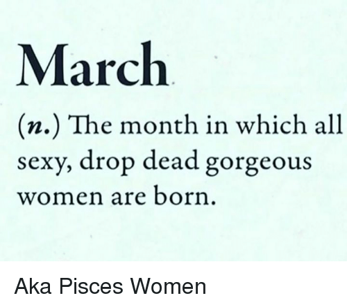 Sexy, Gorgeous, and Pisces: March  (n.) The month in which all  sexy, drop dead gorgeous  women are born Aka Pisces Women