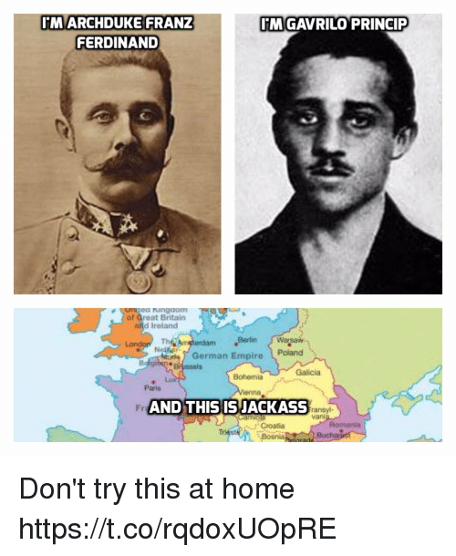 Af, Empire, and Croatia: MARCHDUKE FRANZ  FERDINAND  MGAVRILO PRINCIP  ea ngdom  af Great Britain  and Ireland  Th  Berlin Warsaw  erdam  German Empire Poland  Brussels  Galicia  Bohemia  Paris  Fr  AND THIS ISJACKASS  ransyl-  van  Romania  Croatia  Bosnia  Buch Don't try this at home https://t.co/rqdoxUOpRE