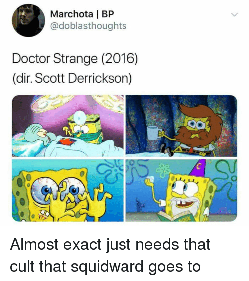Doctor, Squidward, and Doctor Strange: Marchota | BP  @doblasthoughts  Doctor Strange (2016)  (dir. Scott Derrickson) <p>Almost exact just needs that cult that squidward goes to</p>