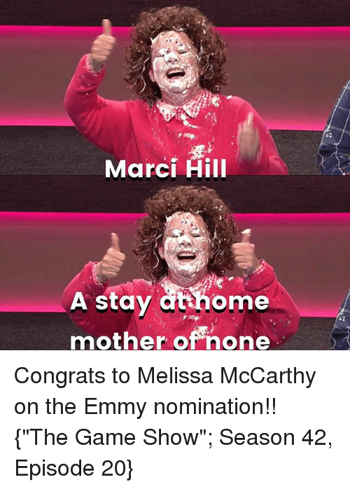 """Memes, The Game, and Game: Marci Hill  th  A stay athome  mother of none Congrats to Melissa McCarthy on the Emmy nomination!! {""""The Game Show""""; Season 42, Episode 20}"""