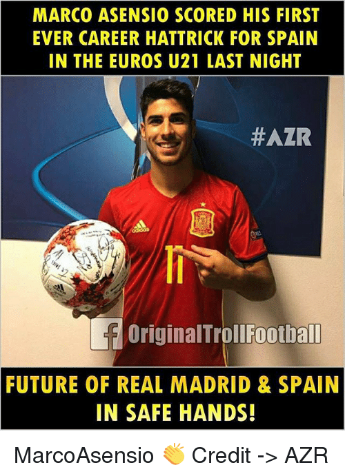 Future, Memes, and Real Madrid: MARCO ASENSIO SCORED HIS FIRST  EVER CAREER HATTRICK FOR SPAIN  IN THE EUROS U21 LAST NIGHT  #AZR  OriginalTrollFootball  FUTURE OF REAL MADRID & SPAIN  IN SAFE HANDS! MarcoAsensio 👏 Credit -> AZR