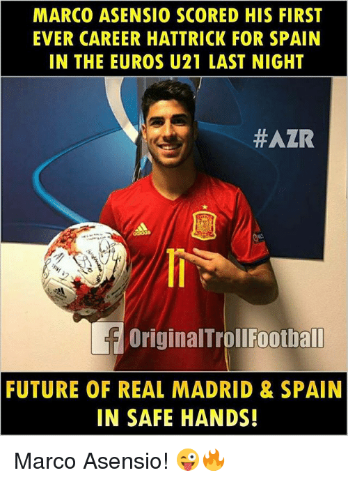 Future, Memes, and Real Madrid: MARCO ASENSIO SCORED HIS FIRST  EVER CAREER HATTRICK FOR SPAIN  IN THE EUROS U21 LAST NIGHT  #AZR  OriginalTrollFootball  FUTURE OF REAL MADRID & SPAIN  IN SAFE HANDS! Marco Asensio! 😜🔥