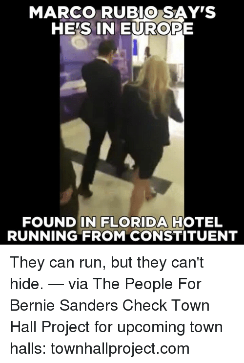 Bernie Sanders, Memes, and Run: MARCO RUBIO SAY'S  HES IN EUROPE  FOUND IN FLORIDA  HOTEL  RUNNING FROM CONSTITUENT They can run, but they can't hide.   — via The People For Bernie Sanders  Check Town Hall Project for upcoming town halls: townhallproject.com