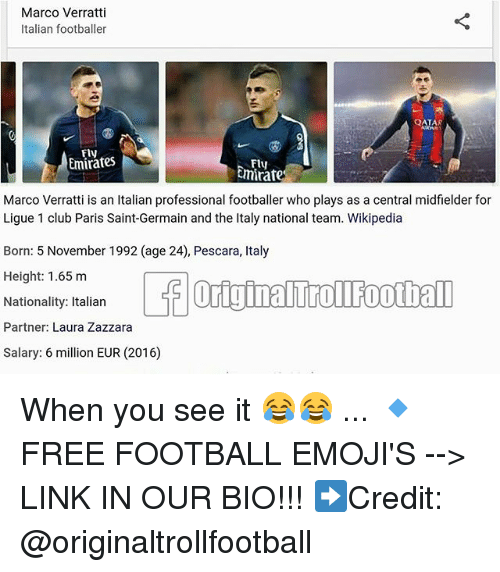 Club, Football, and Memes: Marco Verratti  Italian footballer  AR  Fly  Emirates  Fly  mirate  i is an Italian professional  Marco Verratt footballer who plays as a central midfielder for  Ligue 1 club Paris Saint-Germain and the Italy national team. Wikipedia  Born: 5 November 1992 (age 24), Pescara, Italy  Height 1.65 m  Nationality: Italian  Partner: Laura Zazzara  Salary: 6 million EUR (2016)  1992 (age 24) Pescar, taly When you see it 😂😂 ... 🔹FREE FOOTBALL EMOJI'S --> LINK IN OUR BIO!!! ➡️Credit: @originaltrollfootball