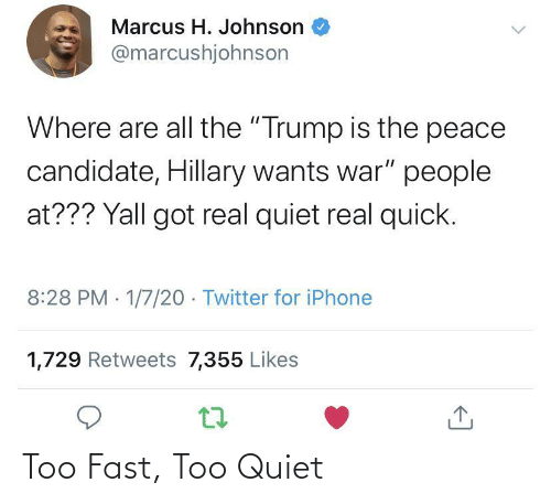 """Iphone, Twitter, and Quiet: Marcus H. Johnson  @marcushjohnson  Where are all the """"Trump is the peace  candidate, Hillary wants war"""" people  at??? Yall got real quiet real quick.  8:28 PM 1/7/20 - Twitter for iPhone  1,729 Retweets 7,355 Likes Too Fast, Too Quiet"""