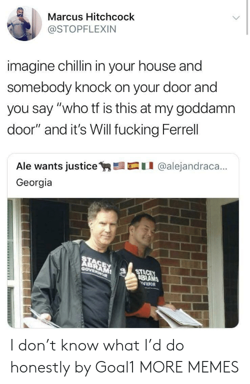 """Dank, Fucking, and Memes: Marcus Hitchcock  @STOPFLEXIN  imagine chillin in your house and  somebody knock on your door and  you say """"who tf is this at my goddamn  door"""" and it's Will fucking Ferrell  Ale wants justicey,髫口11 @alejandraca..  Georgia  RE  Gov  STA  BRANS I don't know what I'd do honestly by Goal1 MORE MEMES"""