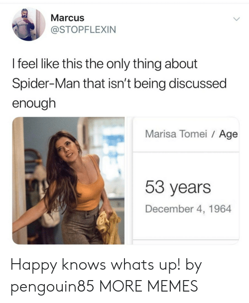 Dank, Memes, and Spider: Marcus  JARTOO  @STOPFLEXIN  I feel like this the only thing about  Spider-Man that isn't being discussed  enough  Marisa Tomei Age  53 years  December 4, 1964 Happy knows whats up! by pengouin85 MORE MEMES