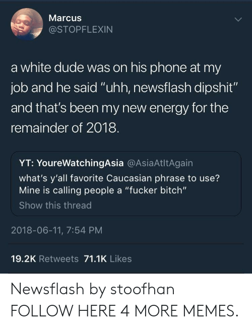 "Bitch, Dank, and Dude: Marcus  @STOPFLEXIN  a white dude was on his phone at my  job and he said ""uhh, newsflash dipshit""  and that's been my new energy for the  remainder of 2018  YT: YoureWatchingAsia @AsiaAtltAgain  what's y'all favorite Caucasian phrase to use?  Mine is calling people a ""fucker bitch""  Show this thread  2018-06-11, 7:54 PM  19.2K Retweets 71.1K Likes Newsflash by stoofhan FOLLOW HERE 4 MORE MEMES."