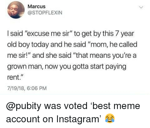 "Instagram, Meme, and Memes: Marcus  @STOPFLEXIN  I said ""excuse me sir"" to get by this 7 year  old boy today and he said ""mom, he called  me sir!"" and she said ""that means you're a  grown man, now you gotta start paying  rent.""  7/19/18, 6:06 PM @pubity was voted 'best meme account on Instagram' 😂"