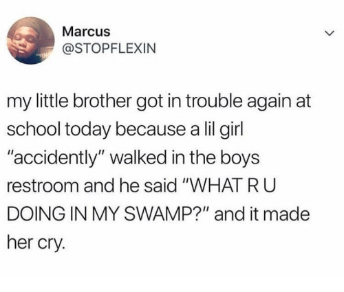 """School, Girl, and Today: Marcus  @STOPFLEXIN  my little brother got in trouble again at  school today because a lil girl  accidently"""" walked in the boys  restroom and he said """"WHAT RU  DOING IN MY SWAMP?"""" and it made  her cry."""