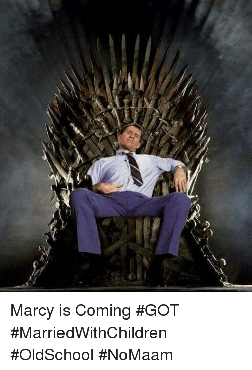 Memes, 🤖, and Got: Marcy is Coming #GOT #MarriedWithChildren #OldSchool #NoMaam