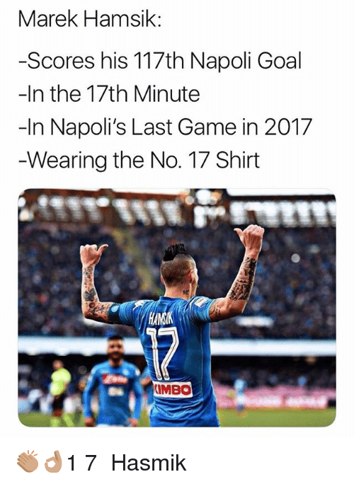 Memes, Game, and Goal: Marek Hamsik:  -Scores his 117th Napoli Goal  -In the 17th Minute  -In Napoli's Last Game in 2017  Wearing the No. 17 Shirt  IMBO 👏🏽👌🏽1️⃣7️⃣ Hasmik