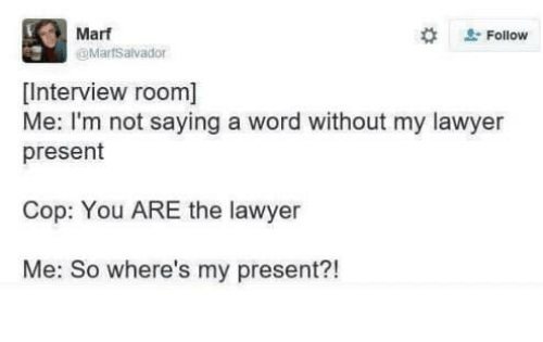 Lawyer, Word, and Cop: Marf  #  Follow  MarfSalvador  [Interview room]  Me: I'm not saying a word without my lawyer  present  Cop: You ARE the lawyer  Me: So where's my present?!