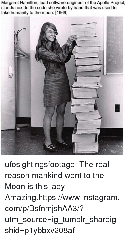 Instagram, Target, and Tumblr: Margaret Hamilton; lead software engineer of the Apollo Project,  stands next to the code she wrote by hand that was used to  take humanity to the moon. [1969] ufosightingsfootage: The real reason mankind went to the Moon is this lady. Amazing.https://www.instagram.com/p/BsfnmjshAA3/?utm_source=ig_tumblr_shareigshid=p1ybbxv208af