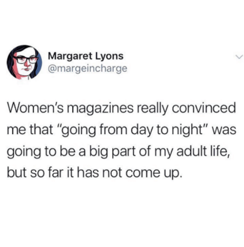 "Life, Big, and Adult: Margaret Lyons  @margeincharge  Women's magazines really convinced  me that ""going from day to night"" was  going to be a big part of my adult life,  but so far it has not come up."