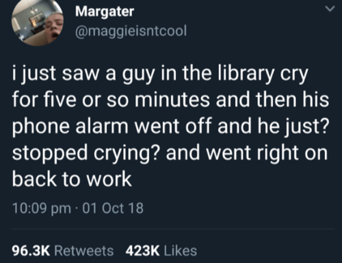 Crying, Phone, and Saw: Margater  @maggieisntcool  i just saw a guy in the library cry  for five or so minutes and then his  phone alarm went off and he just?  stopped crying? and went right on  back to work  10:09 pm 01 Oct 18  96.3K Retweets  423K Likes