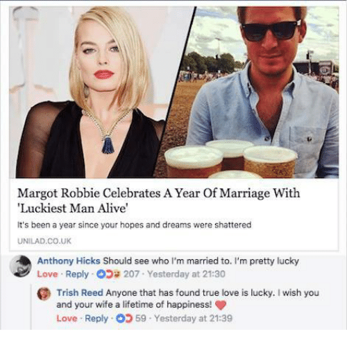 Alive, Love, and Marriage: Margot Robbie Celebrates A Year Of Marriage With  Luckiest Man Alive  It's been a year since your hopes and dreams were shattered  UNILAD.CO.UK  Anthony Hicks Should see who I'm married to. I'm pretty lucky  Love . Reply-d》貸207-Yesterday at 21:30  Trish Red Ayone tht has found tnue lov s lucky I wish you  and your wife a lifetime of happiness!  Love . Reply: 59-Yesterday at 21:39