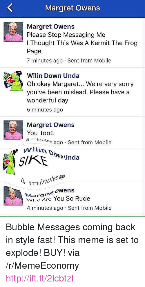 """Kermit the Frog, Meme, and Rude: Margret Owens  Margret Owens  Please Stop Messaging Me  l Thought This Was A Kermit The Frog  Page  7 minutes ago Sent from Mobile  Wi lin Down Unda  Oh okay Margaret... We're very sorry  you've been mislead. Please have a  wonderful day  5 minutes ago  Margret Owens  You Too!!  5 minutes  es ago Sent from Mobile  ownUnda  ag  inutes  Margret oWens  Why Are You So Rude  4 minutes ago Sent from Mobile <p>Bubble Messages coming back in style fast! This meme is set to explode! BUY! via /r/MemeEconomy <a href=""""http://ift.tt/2lcbtzl"""">http://ift.tt/2lcbtzl</a></p>"""