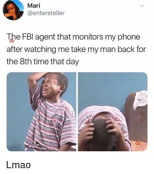 Lmao, Memes, and Phone: Mari  @entersteller  The FBl agent that monitors my phone  after watching me take my man back for  the 8th time that day Lmao