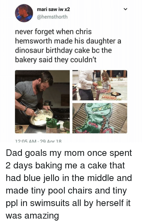 Birthday, Chris Hemsworth, and Dad: mari saw iw x2  @hemsthorth  never forget when chris  hemsworth made his daughter a  dinosaur birthday cake bc the  bakery said they couldn't  12.05 AM 29 Anr 18 Dad goals my mom once spent 2 days baking me a cake that had blue jello in the middle and made tiny pool chairs and tiny ppl in swimsuits all by herself it was amazing