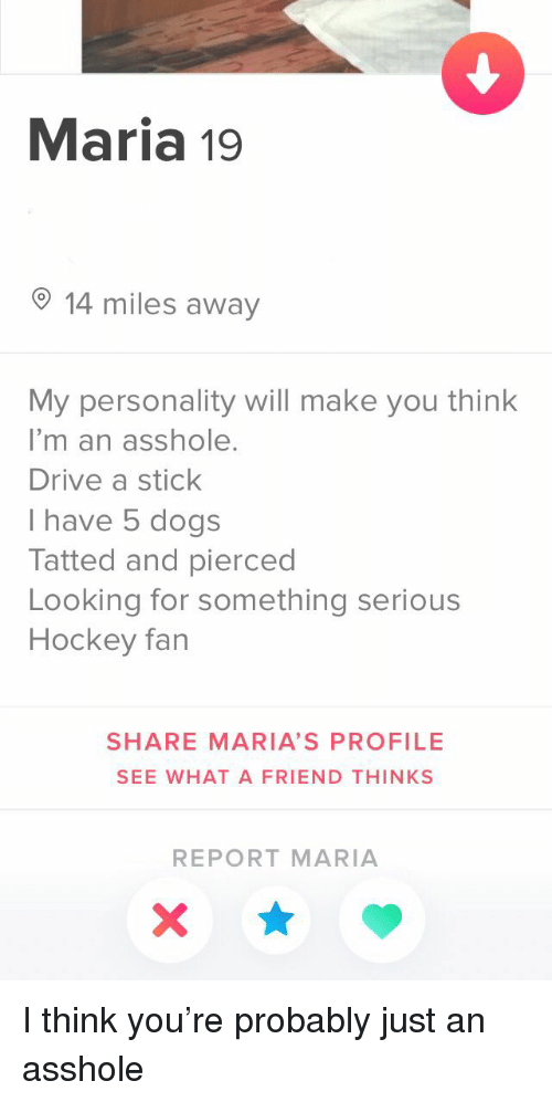 Dogs, Hockey, and Drive: Maria 19  14 miles away  My personality will make you think  I'm an asshole.  Drive a stick  I have 5 dogs  Tatted and pierced  Looking for something serious  Hockey fan  SHARE MARIA'S PROFILE  SEE WHAT A FRIEND THINKS  REPORT MARIA I think you're probably just an asshole