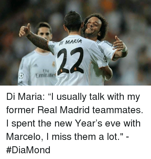 """Memes, 🤖, and Madrid: MARIA  22  ly  Emirate Di Maria: """"I usually talk with my former Real Madrid teammates. I spent the new Year's eve with Marcelo, I miss them a lot.""""  -#DiaMond"""