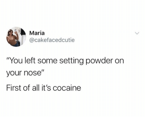 """Cocaine, Powder, and All: Maria  @cakefacedcutie  """"You left some setting powder on  your nose""""  First of all it's cocaine"""