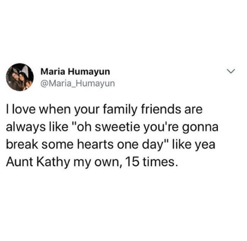 "Family, Friends, and Love: Maria Humayun  @Maria_Humayun  I love when your family friends are  always like ""oh sweetie you're gonna  break some hearts one day"" like yea  Aunt Kathy my own, 15 times."