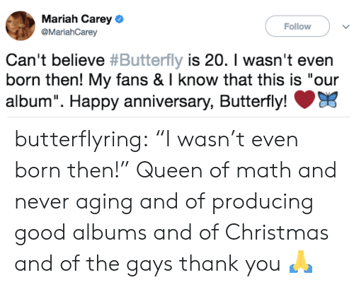 "Christmas, Mariah Carey, and Tumblr: Mariah Carey  @MariahCarey  Follow  can't believe #Butterfly is 20. I wasn't even  born then! My fans & I know that this is ""our  album"". Happy anniversary, Butterfly! butterflyring:  ""I wasn't even born then!""  Queen of math and never aging and of producing good albums and of Christmas and of the gays thank you 🙏"