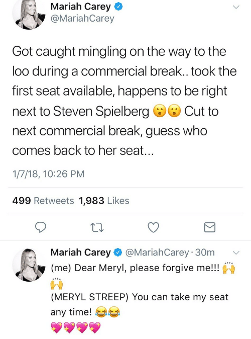 Mariah Carey, Break, and Guess: Mariah Carey  @MariahCarey  Got caught mingling on the way to the  loo during a commercial break.. took the  first seat available, happens to be right  next to Steven Spielberg ·Cut to  next commercial break, guess who  comes back to her seat  1/7/18, 10:26 PM  499 Retweets 1,983 Likes  Mariah Carey@MariahCarey 30m v  (me) Dear Meryl, please forgive me!!  (MERYL STREEP) You can take my seat  any time! 부부