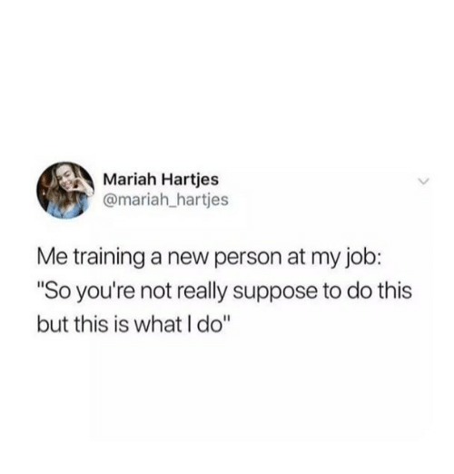"Job, New, and Person: Mariah Hartjes  @mariah_hartjes  Me training a new person at my job:  ""So you're not really suppose to do this  but this is what I do"""