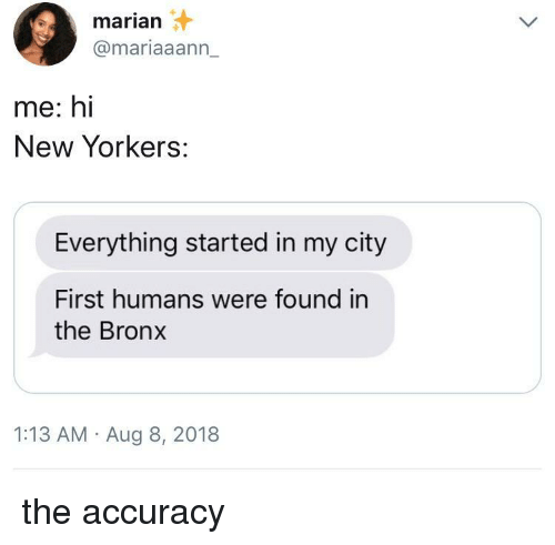 City, First, and New: marian  @mariaaann_  me: hi  New Yorkers:  Everything started in my city  First humans were found in  the Bronx  1:13 AM Aug 8, 2018 the accuracy