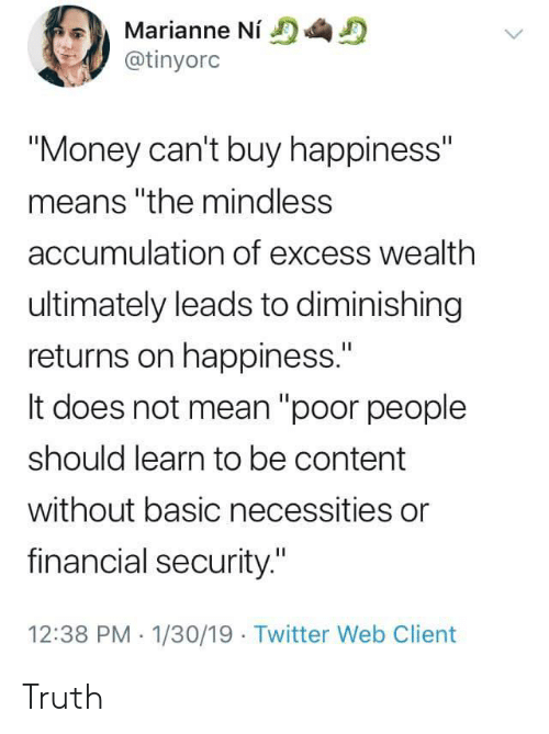 """Money, Twitter, and Mean: Marianne Ni  @tinyorc  """"Money can't buy happiness""""  means """"the mindless  accumulation of excess wealth  ultimately leads to diminishing  returns on happiness.""""  It does not mean """"poor people  should learn to be content  without basic necessities or  financial security.""""  12:38 PM 1/30/19 Twitter Web Client Truth"""