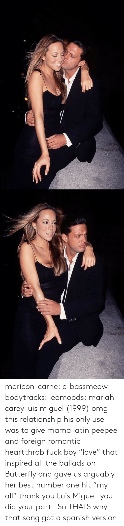 "Gif, Mariah Carey, and Omg: maricon-carne:  c-bassmeow:  bodytracks: leomoods: mariah carey  luis miguel (1999) omg this relationship  his only use was to give mama latin peepee and foreign romantic heartthrob fuck boy ""love"" that inspired all the ballads on Butterfly and gave us arguably her best number one hit ""my all"" thank you Luis Miguel  you did your part    So THATS why that song got a spanish version"