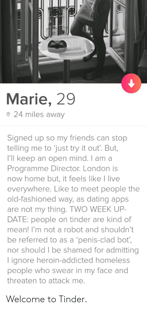 Dating, Friends, and Heroin: Marie, 29  o 24 miles away  Signed up so my friends can stop  telling me to just try it out. But,  I'll keep an open mind. I am a  Programme Director. London is  now home but, it feels like I live  everywhere. Like to meet people the  old-fashioned way, as dating apps  are not my thing. TWO WEEK UP  DATE: people on tinder are kind of  mean! I'm not a robot and shouldn't  be referred to as a 'penis-clad bot  nor should I be shamed for admitting  lignore heroin-addicted homeless  people who swear in my face and  threaten to attack me. Welcome to Tinder.