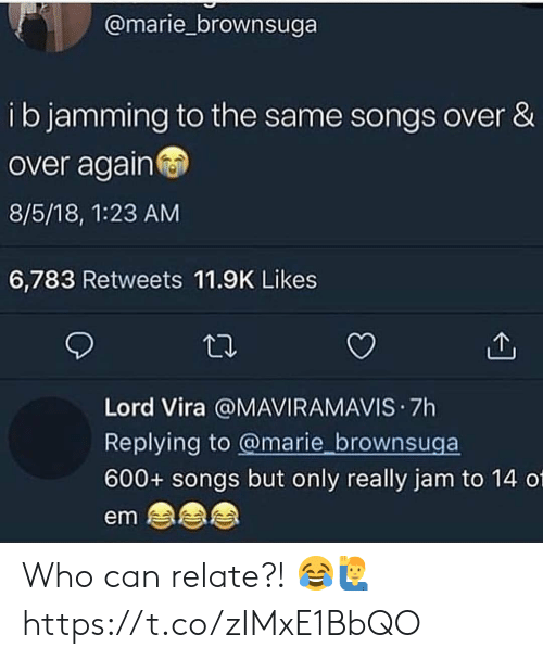 Songs, Who, and Can: @marie_brownsuga  ib jamming to the same songs over &  over again  8/5/18, 1:23 AM  6,783 Retweets 11.9K Likes  Lord Vira @MAVIRAMAVIS 7h  Replying to @marie brownsuga  600+ songs but only really jam to 14 01  em Who can relate?! 😂🙋‍♂️ https://t.co/zIMxE1BbQO