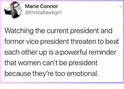 Memes, Women, and Powerful: Marie Connor  @thistallawkgirl  Watching the current president and  former vice president threaten to beat  each other up is a powerful reminder  that women can't be president  because they're too emotional
