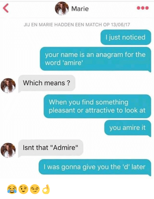 "Anagram, Match, and Word: Marie  IJ EN MARIE HADDEN EEN MATCH OP 13/06/17  I just noticed  your name is an anagram for the  word 'amire  Which means?  When you find something  pleasant or attractive to look at  you amire it  Isnt that ""Admire""  I was gonna give you the 'd' later 😂😉😏👌"