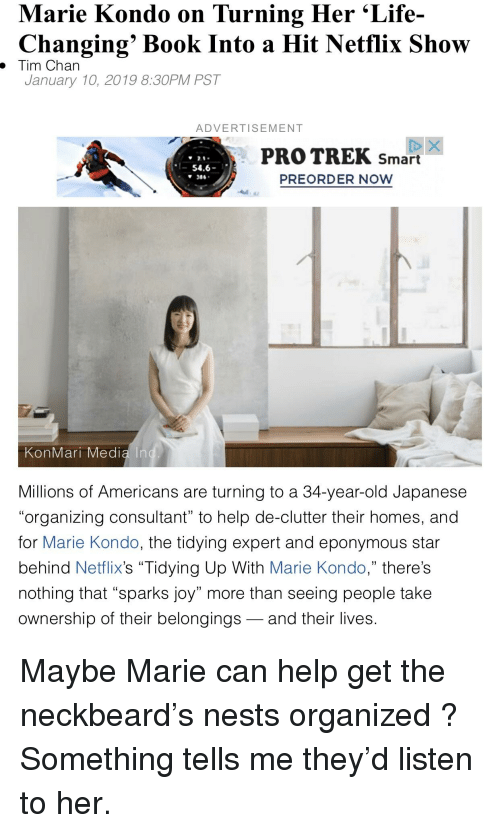 "Life, Netflix, and Book: Marie Kondo on Turning Her 'Life-  Changing' Book Into a Hit Netflix Show  January 10, 2019 8:30PM PST  . Tim Chan  ADVERTISEMENT  PRO TREK smart  PREORDER NOW  2.0  1-54.6  386  KonMari Media In  Millions of Americans are turning to a 34-year-old Japanese  organizing consultant"" to help de-clutter their homes, and  for Marie Kondo, the tidying expert and eponymous star  behind Netflix's ""Tidying Up With Marie Kondo,"" there's  nothing that ""sparks joy"" more than seeing people take  ownership of their belongings -and their lives."