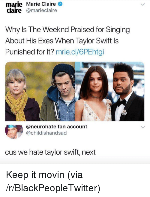 Blackpeopletwitter, Singing, and Taylor Swift: marie Marie Claire  claire@marieclaire  Why Is The Weeknd Praised for Singing  About His Exes When Taylor Swift ls  Punished for lt? mrie.cl/6PEhtgi  @neurohate fan account  @childishandsad  us we hate taylor swift, next <p>Keep it movin (via /r/BlackPeopleTwitter)</p>