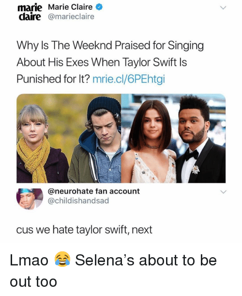 Ironic, Lmao, and Singing: marie Marie Claire  claire@marieclaire  Why Is The Weeknd Praised for Singing  About His Exes When Taylor Swift Is  Punished for lt? mrie.cl/6PEhtgi  @neurohate fan account  @childishandsad  cus we hate taylor swift, next Lmao 😂 Selena's about to be out too