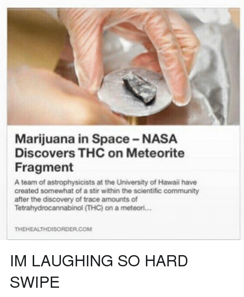 Community, Memes, and Nasa: Marijuana in Space-NASA  Discovers THC on Meteorite  Fragment  A team of astrophysicists at the University of Hawaii have  created somewhat of astir within the scientific community  after the discovery of trace amounts of  Tetrahydrocannabinol THC) on a meteori...  THEHEALTHDISORDER.COM IM LAUGHING SO HARD SWIPE