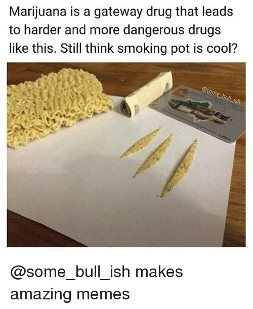 Drugs, Memes, and Smoking: Marijuana is a gateway drug that leads  to harder and more dangerous drugs  like this. Still think smoking pot is cool?  @som  e bull @some_bull_ish makes amazing memes