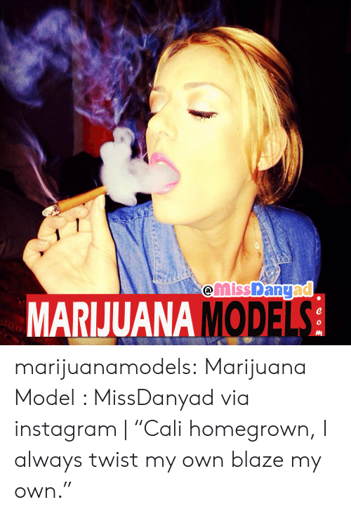 "Instagram, Tumblr, and Blaze: MARIJUANA MODE  0 marijuanamodels:  Marijuana Model : MissDanyad via instagram | ""Cali homegrown, I always twist my own  blaze my own."""