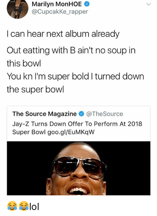 Jay, Jay Z, and Memes: Marilyn MonHOE  @CupcakKe_rapper  I can hear next album already  Out eatting with B ain't no soup irn  this bowl  You kn I'm super bold I turned down  the super bowl  The Source Magazine@TheSource  Jay-Z Turns Down Offer To Perform At 2018  Super Bowl goo.gl/EuMKqW 😂😂lol