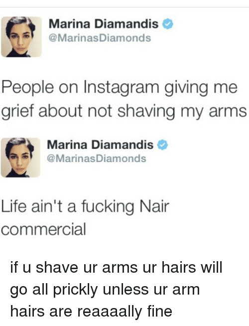 Fucking, Instagram, and Life: Marina Diamandis  @MarinasDiamonds  People on Instagram giving me  grief about not shaving my arms  Marina Diamandis  @MarinasDiamonds  Life ain't a fucking Nair  commercial if u shave ur arms ur hairs will go all prickly unless ur arm hairs are reaaaally fine