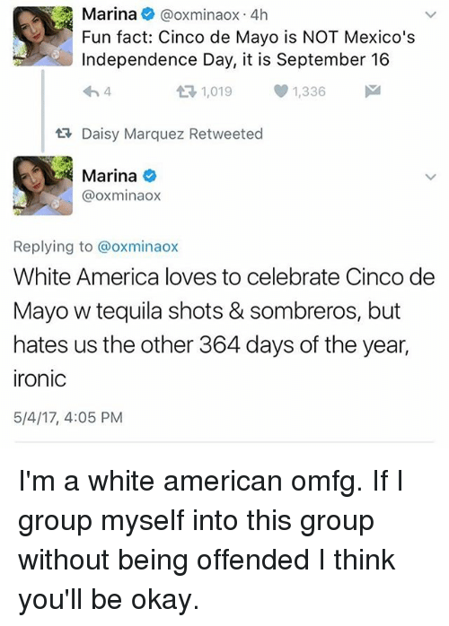 America, Independence Day, and Ironic: Marina  @oxminaox 4h  Fun fact: Cinco de Mayo is NOT Mexico's  Independence Day, it is September 16  t 1,019 1,336  M  ER Daisy Marquez Retweeted  Marina  oxminaox  Replying to @oxminaox  White America loves to celebrate Cinco de  Mayo w tequila shots & sombreros, but  hates us the other 364 days of the year,  ironic  5/4/17, 4:05 PM I'm a white american omfg. If I group myself into this group without being offended I think you'll be okay.